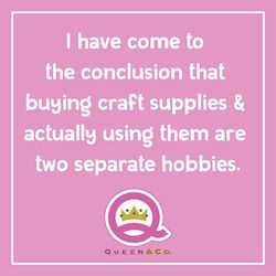buying and using craft supplies are two separate hobbies